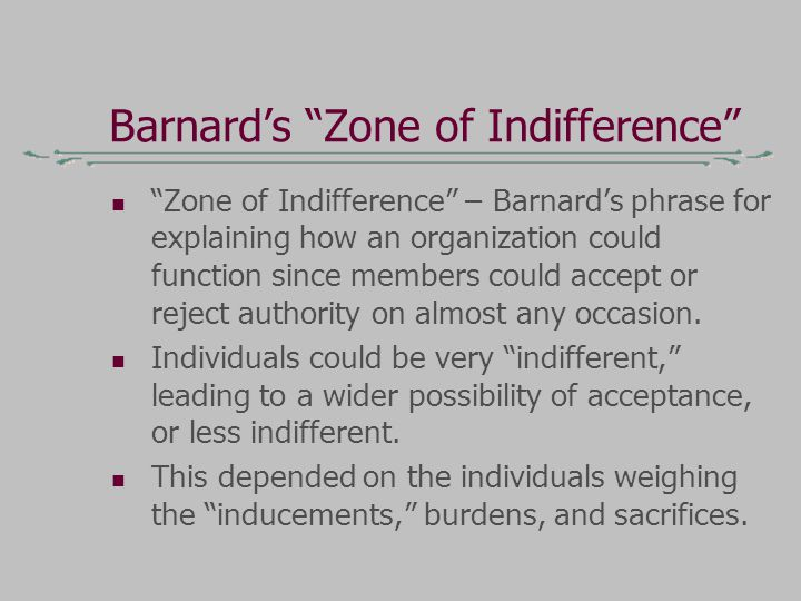Barnard's Zone of Indifference Zone of Indifference – Barnard's phrase for explaining how an organization could function since members could accept or reject authority on almost any occasion.