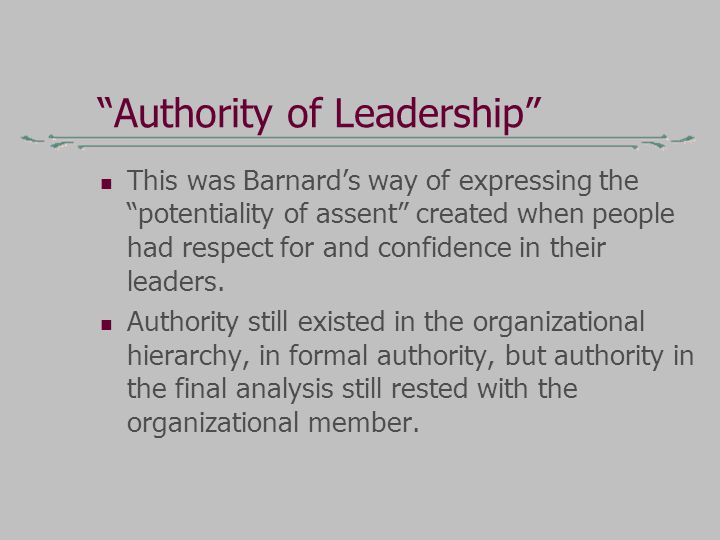 Authority of Leadership This was Barnard's way of expressing the potentiality of assent created when people had respect for and confidence in their leaders.