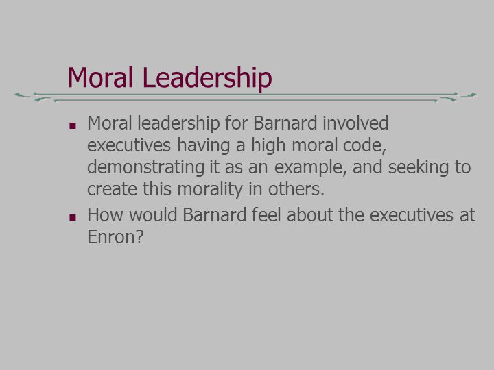 Moral Leadership Moral leadership for Barnard involved executives having a high moral code, demonstrating it as an example, and seeking to create this morality in others.