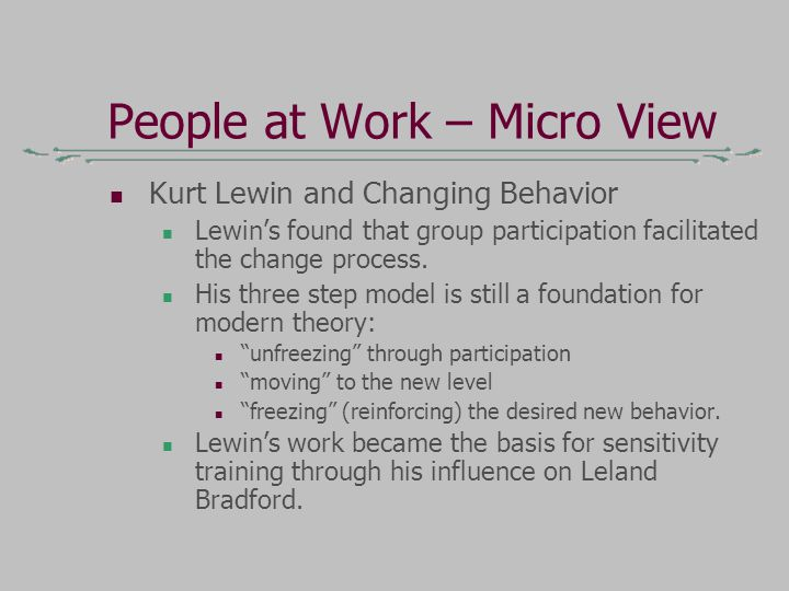 People at Work – Micro View Kurt Lewin and Changing Behavior Lewin's found that group participation facilitated the change process.