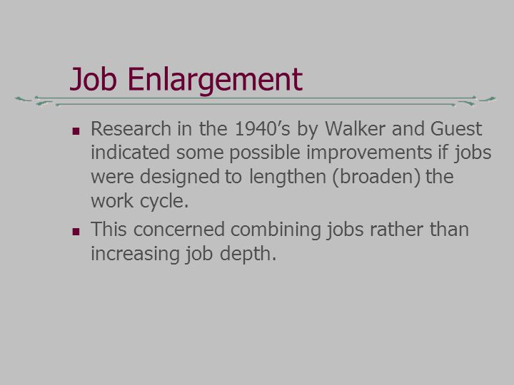 Job Enlargement Research in the 1940's by Walker and Guest indicated some possible improvements if jobs were designed to lengthen (broaden) the work cycle.