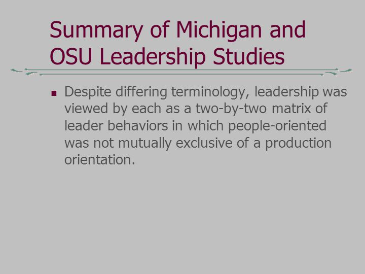 Summary of Michigan and OSU Leadership Studies Despite differing terminology, leadership was viewed by each as a two-by-two matrix of leader behaviors in which people-oriented was not mutually exclusive of a production orientation.