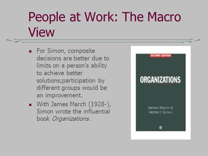 People at Work: The Macro View For Simon, composite decisions are better due to limits on a person s ability to achieve better solutions;participation by different groups would be an improvement.