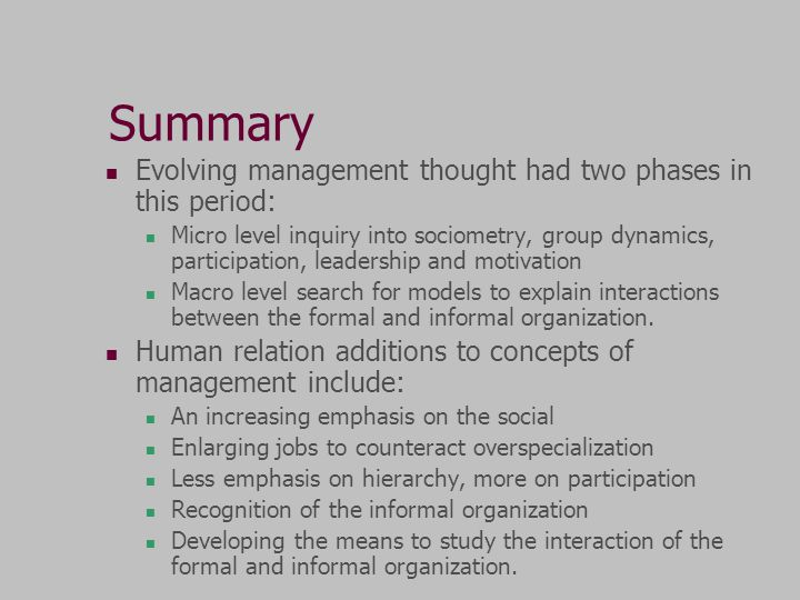 Summary Evolving management thought had two phases in this period: Micro level inquiry into sociometry, group dynamics, participation, leadership and motivation Macro level search for models to explain interactions between the formal and informal organization.