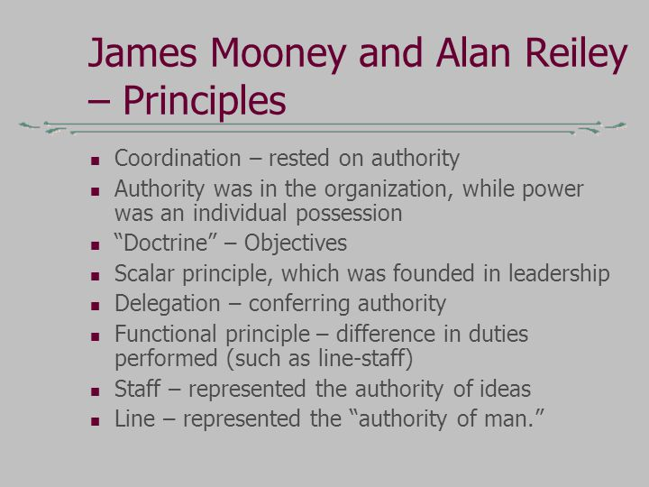 James Mooney and Alan Reiley – Principles Coordination – rested on authority Authority was in the organization, while power was an individual possession Doctrine – Objectives Scalar principle, which was founded in leadership Delegation – conferring authority Functional principle – difference in duties performed (such as line-staff) Staff – represented the authority of ideas Line – represented the authority of man.