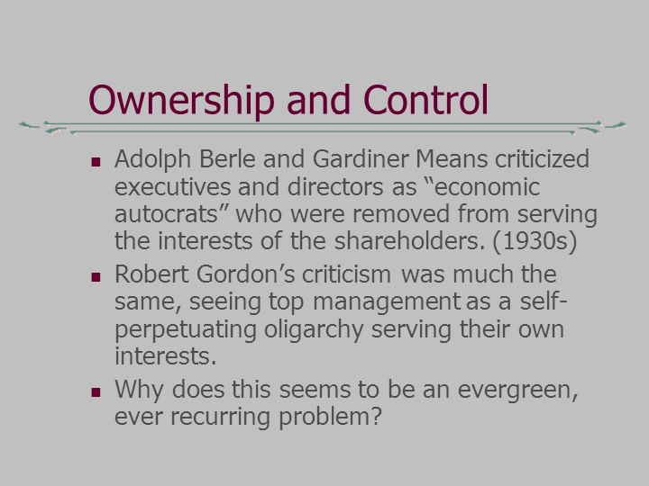 Ownership and Control Adolph Berle and Gardiner Means criticized executives and directors as economic autocrats who were removed from serving the interests of the shareholders.