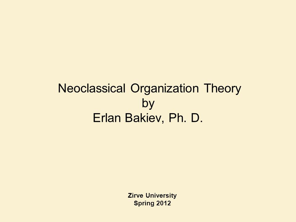 Neoclassical Organization Theory by Erlan Bakiev, Ph. D. Zirve University Spring 2012