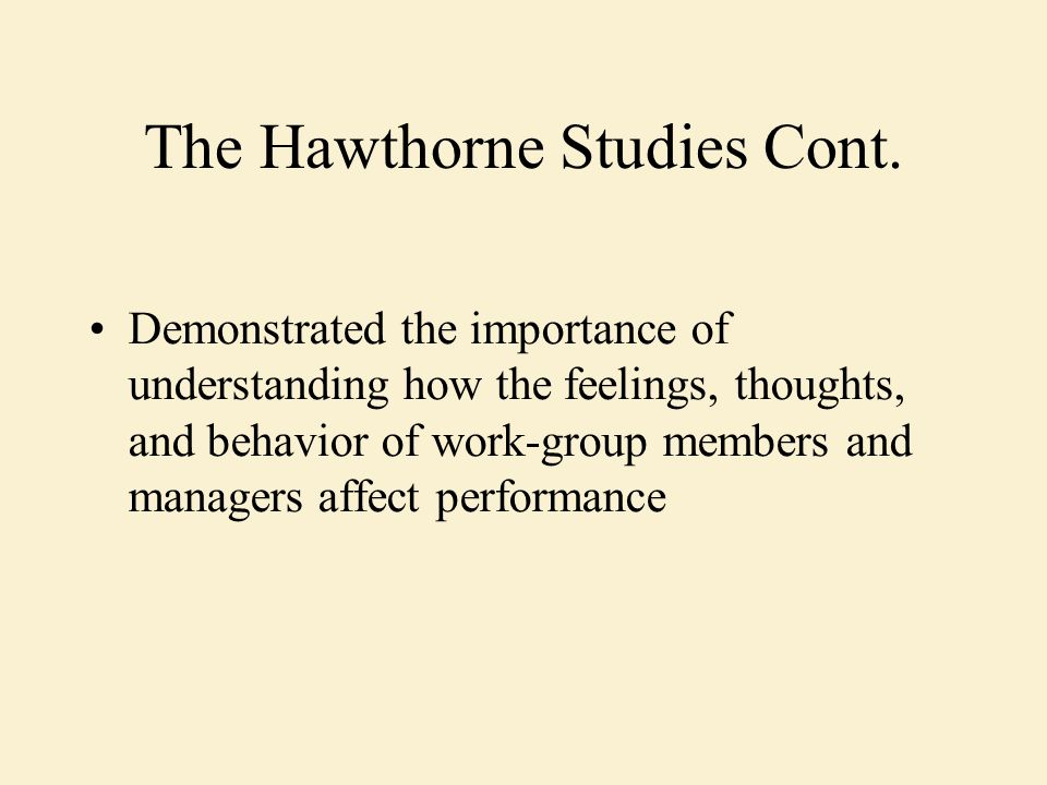 The Hawthorne Studies Cont. Demonstrated the importance of understanding how the feelings, thoughts, and behavior of work-group members and managers a