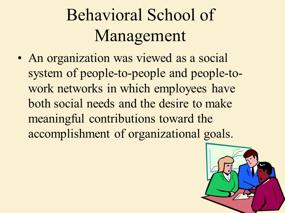 Behavioral School of Management An organization was viewed as a social system of people-to-people and people-to- work networks in which employees have