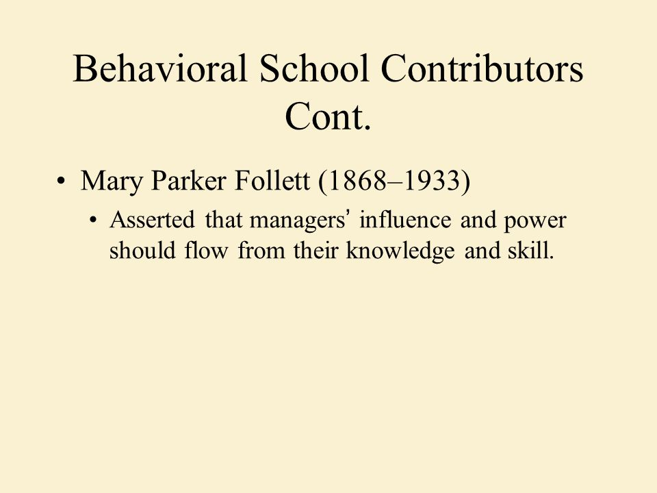 Behavioral School Contributors Cont. Mary Parker Follett (1868–1933) Asserted that managers ' influence and power should flow from their knowledge and