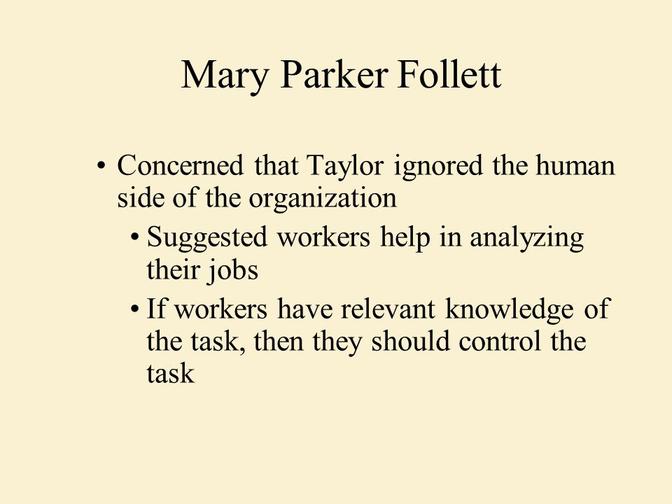 Concerned that Taylor ignored the human side of the organization Suggested workers help in analyzing their jobs If workers have relevant knowledge of the task, then they should control the task Mary Parker Follett
