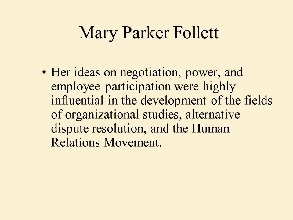 Her ideas on negotiation, power, and employee participation were highly influential in the development of the fields of organizational studies, alternative dispute resolution, and the Human Relations Movement.