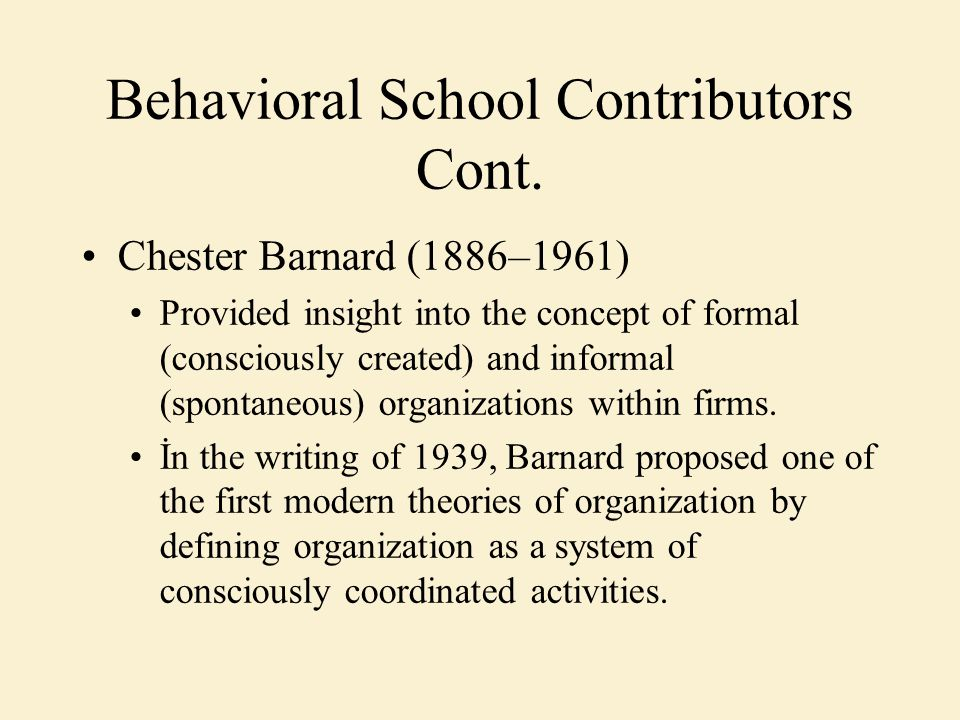 Behavioral School Contributors Cont. Chester Barnard (1886–1961) Provided insight into the concept of formal (consciously created) and informal (spont