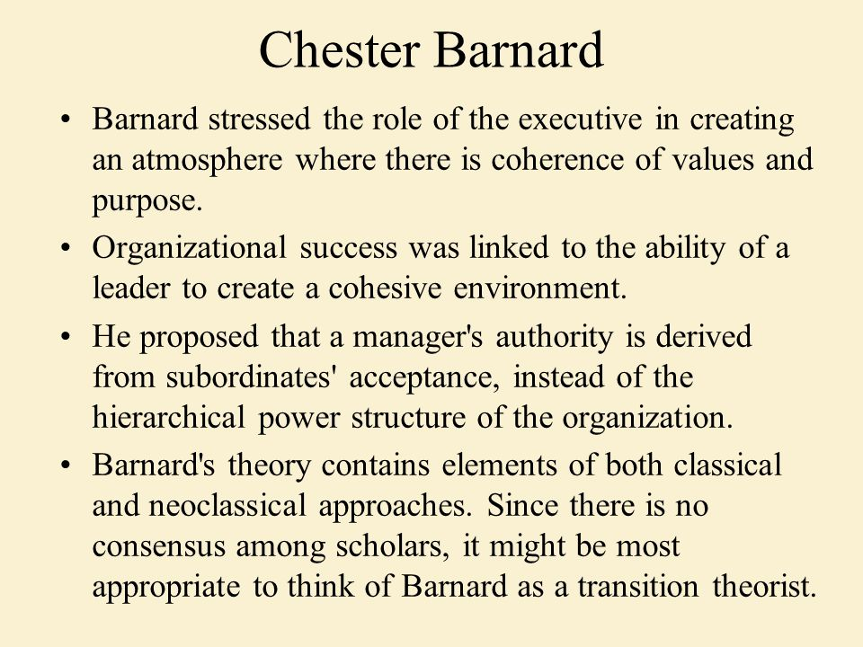Barnard stressed the role of the executive in creating an atmosphere where there is coherence of values and purpose. Organizational success was linked