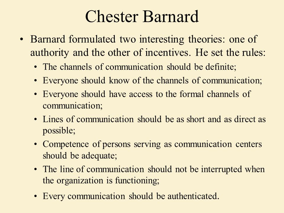 Barnard formulated two interesting theories: one of authority and the other of incentives. He set the rules: The channels of communication should be d