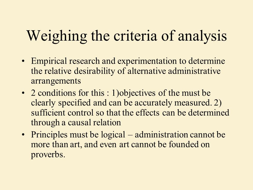 Weighing the criteria of analysis Empirical research and experimentation to determine the relative desirability of alternative administrative arrangements 2 conditions for this : 1)objectives of the must be clearly specified and can be accurately measured.