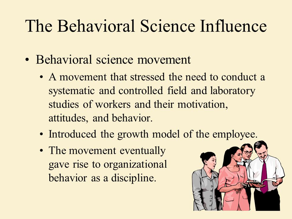 The Behavioral Science Influence Behavioral science movement A movement that stressed the need to conduct a systematic and controlled field and laboratory studies of workers and their motivation, attitudes, and behavior.