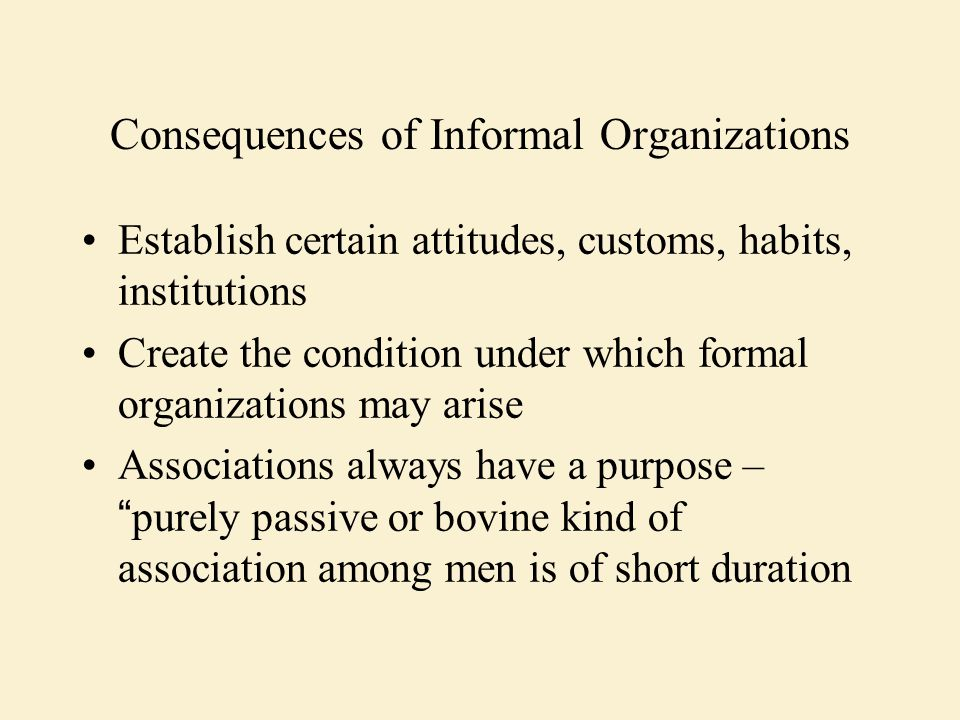 Consequences of Informal Organizations Establish certain attitudes, customs, habits, institutions Create the condition under which formal organizations may arise Associations always have a purpose – purely passive or bovine kind of association among men is of short duration