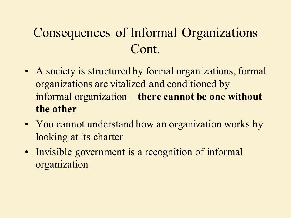 Consequences of Informal Organizations Cont. A society is structured by formal organizations, formal organizations are vitalized and conditioned by in