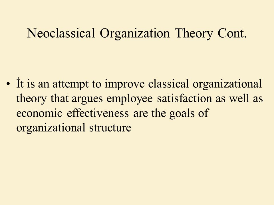 Neoclassical Organization Theory Cont. İt is an attempt to improve classical organizational theory that argues employee satisfaction as well as econom
