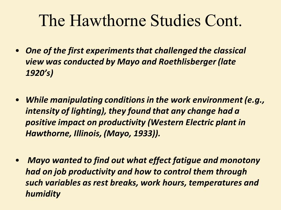 One of the first experiments that challenged the classical view was conducted by Mayo and Roethlisberger (late 1920's) While manipulating conditions in the work environment (e.g., intensity of lighting), they found that any change had a positive impact on productivity (Western Electric plant in Hawthorne, Illinois, (Mayo, 1933)).