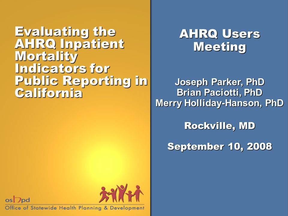 Evaluating the AHRQ Inpatient Mortality Indicators for Public Reporting in California AHRQ Users Meeting Joseph Parker, PhD Brian Paciotti, PhD Merry Holliday-Hanson, PhD Rockville, MD September 10, 2008