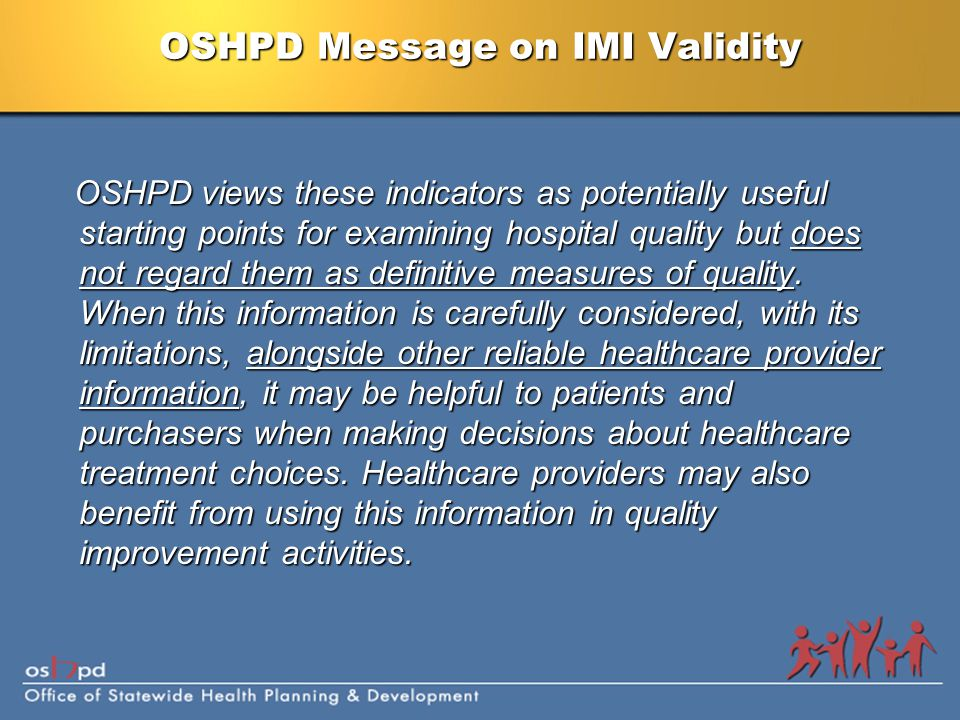 OSHPD Message on IMI Validity OSHPD views these indicators as potentially useful starting points for examining hospital quality but does not regard them as definitive measures of quality.