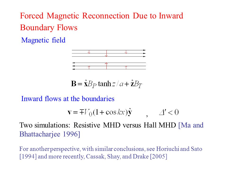 Forced Magnetic Reconnection Due to Inward Boundary Flows Magnetic field Inward flows at the boundaries Two simulations: Resistive MHD versus Hall MHD [Ma and Bhattacharjee 1996], For another perspective, with similar conclusions, see Horiuchi and Sato [1994] and more recently, Cassak, Shay, and Drake [2005]