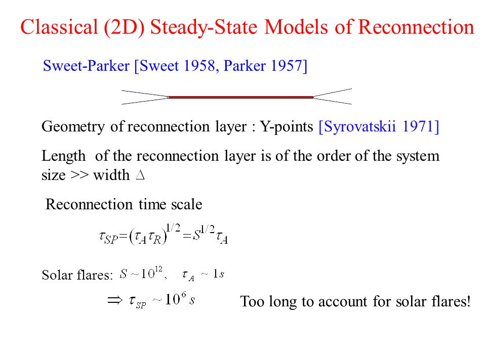 Classical (2D) Steady-State Models of Reconnection Sweet-Parker [Sweet 1958, Parker 1957] Geometry of reconnection layer : Y-points [Syrovatskii 1971] Length of the reconnection layer is of the order of the system size >> width Reconnection time scale Solar flares: Too long to account for solar flares!