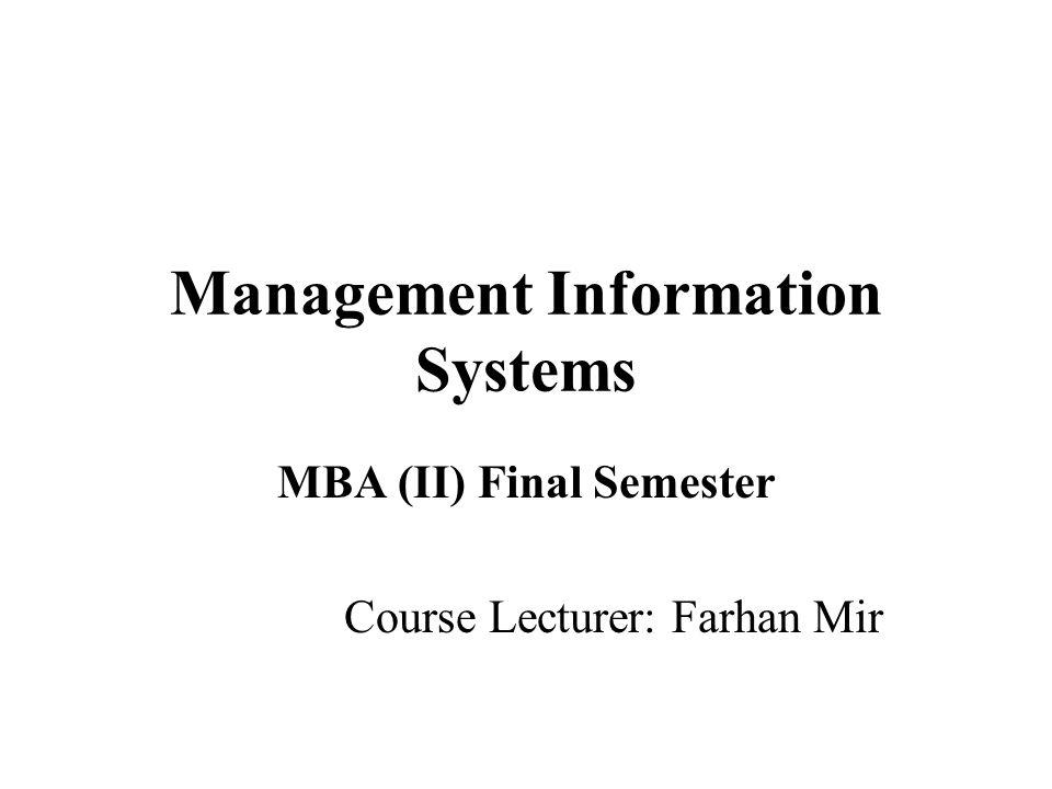 Management Information Systems MBA (II) Final Semester Course Lecturer: Farhan Mir