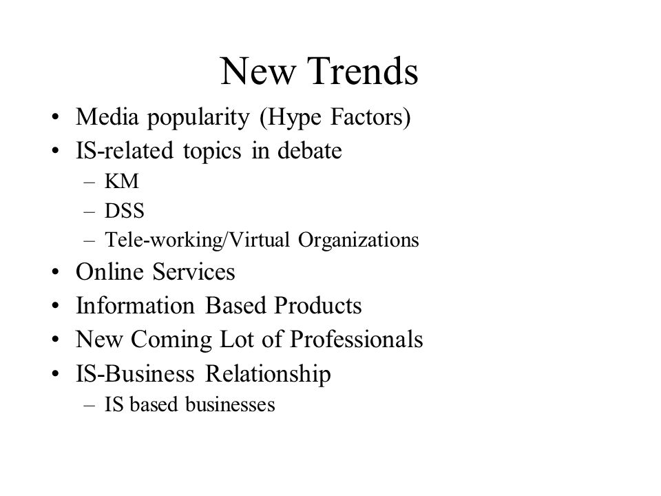 New Trends Media popularity (Hype Factors) IS-related topics in debate –KM –DSS –Tele-working/Virtual Organizations Online Services Information Based