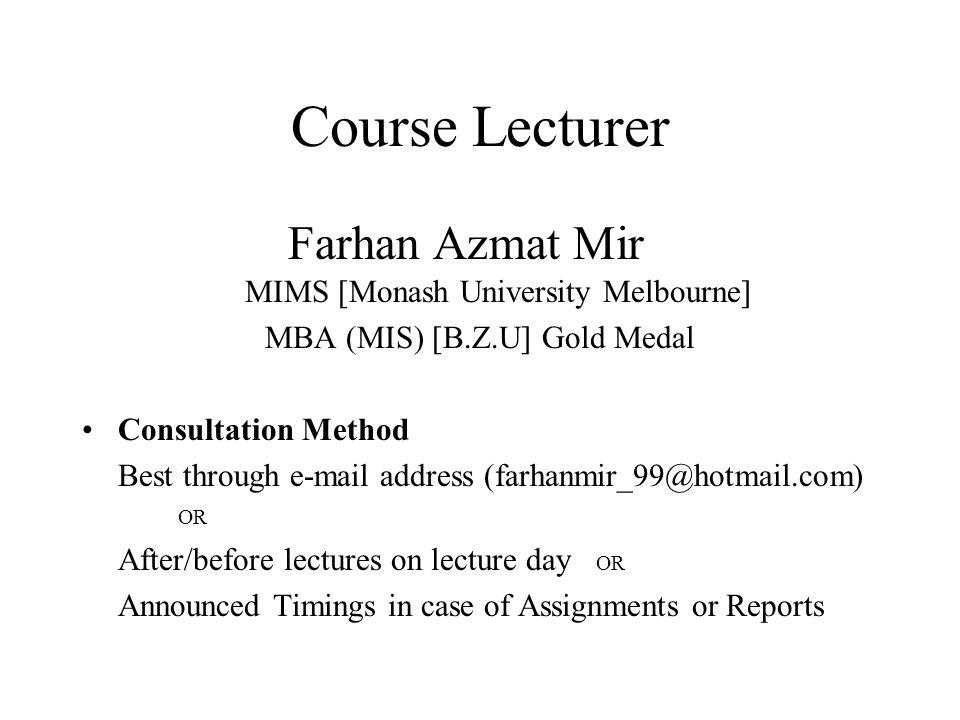 Course Lecturer Farhan Azmat Mir MIMS [Monash University Melbourne] MBA (MIS) [B.Z.U] Gold Medal Consultation Method Best through e-mail address (farh