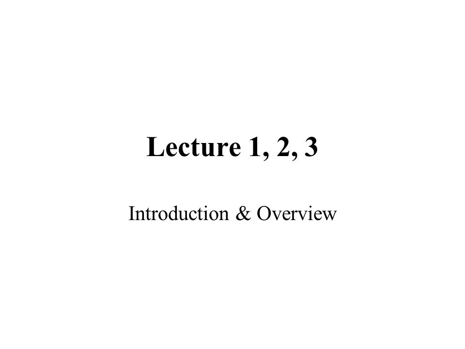 Lecture 1, 2, 3 Introduction & Overview