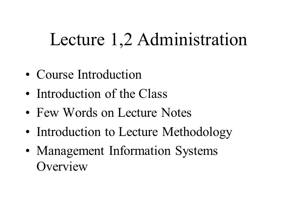Lecture 1,2 Administration Course Introduction Introduction of the Class Few Words on Lecture Notes Introduction to Lecture Methodology Management Inf