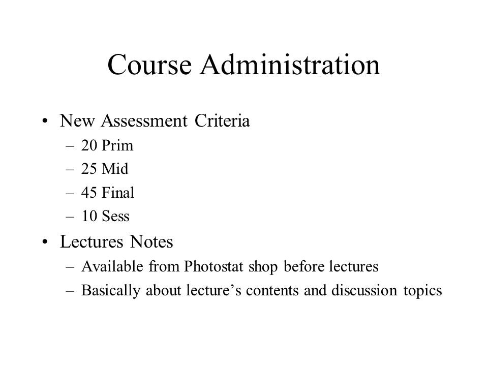 Course Administration New Assessment Criteria –20 Prim –25 Mid –45 Final –10 Sess Lectures Notes –Available from Photostat shop before lectures –Basic