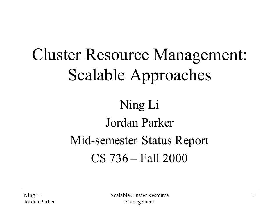 Ning Li Jordan Parker Scalable Cluster Resource Management 1 Cluster Resource Management: Scalable Approaches Ning Li Jordan Parker Mid-semester Status Report CS 736 – Fall 2000
