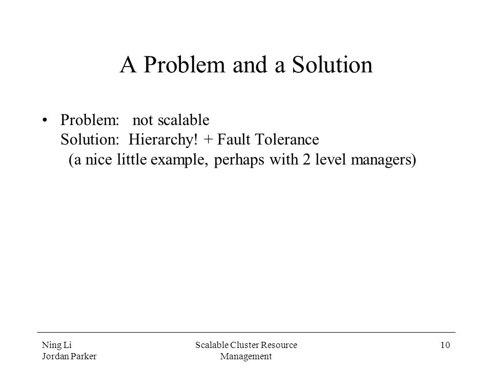 Ning Li Jordan Parker Scalable Cluster Resource Management 10 A Problem and a Solution Problem: not scalable Solution: Hierarchy.