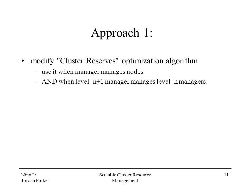 Ning Li Jordan Parker Scalable Cluster Resource Management 11 Approach 1: modify Cluster Reserves optimization algorithm –use it when manager manages nodes –AND when level_n+1 manager manages level_n managers.