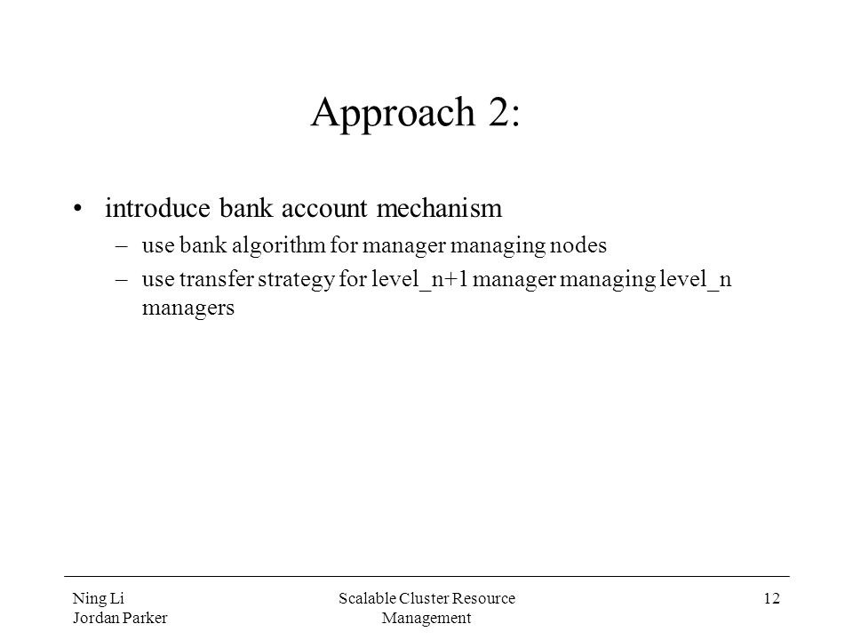 Ning Li Jordan Parker Scalable Cluster Resource Management 12 Approach 2: introduce bank account mechanism –use bank algorithm for manager managing no