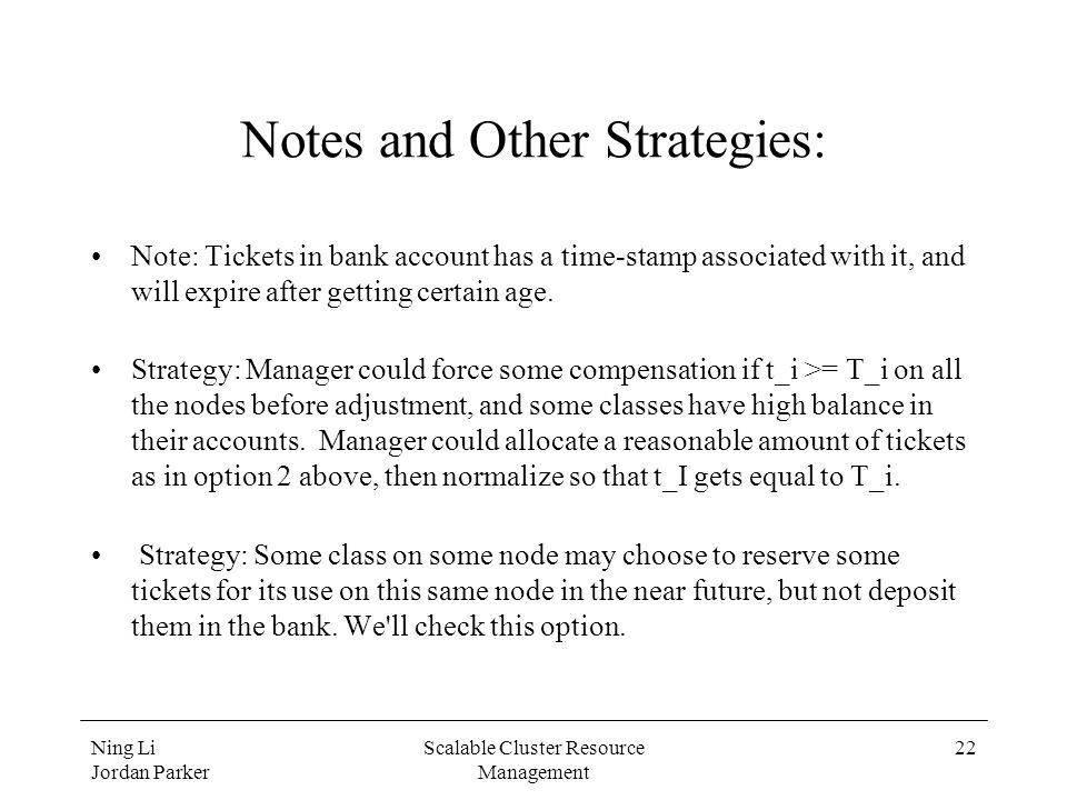 Ning Li Jordan Parker Scalable Cluster Resource Management 22 Notes and Other Strategies: Note: Tickets in bank account has a time-stamp associated with it, and will expire after getting certain age.