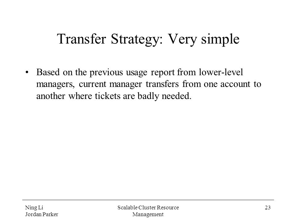 Ning Li Jordan Parker Scalable Cluster Resource Management 23 Transfer Strategy: Very simple Based on the previous usage report from lower-level managers, current manager transfers from one account to another where tickets are badly needed.