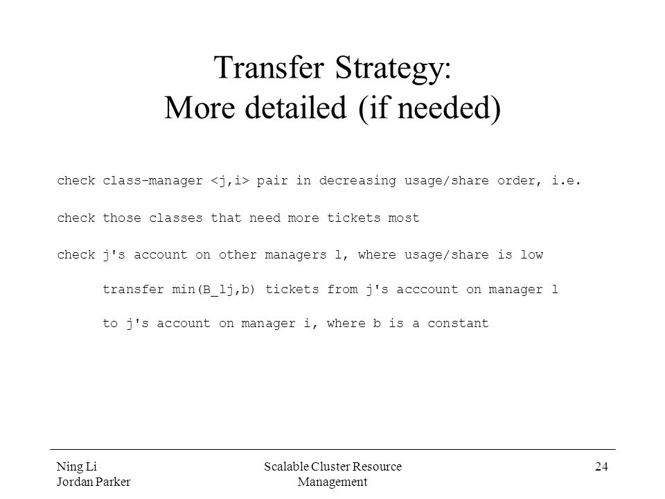 Ning Li Jordan Parker Scalable Cluster Resource Management 24 Transfer Strategy: More detailed (if needed) check class-manager pair in decreasing usag