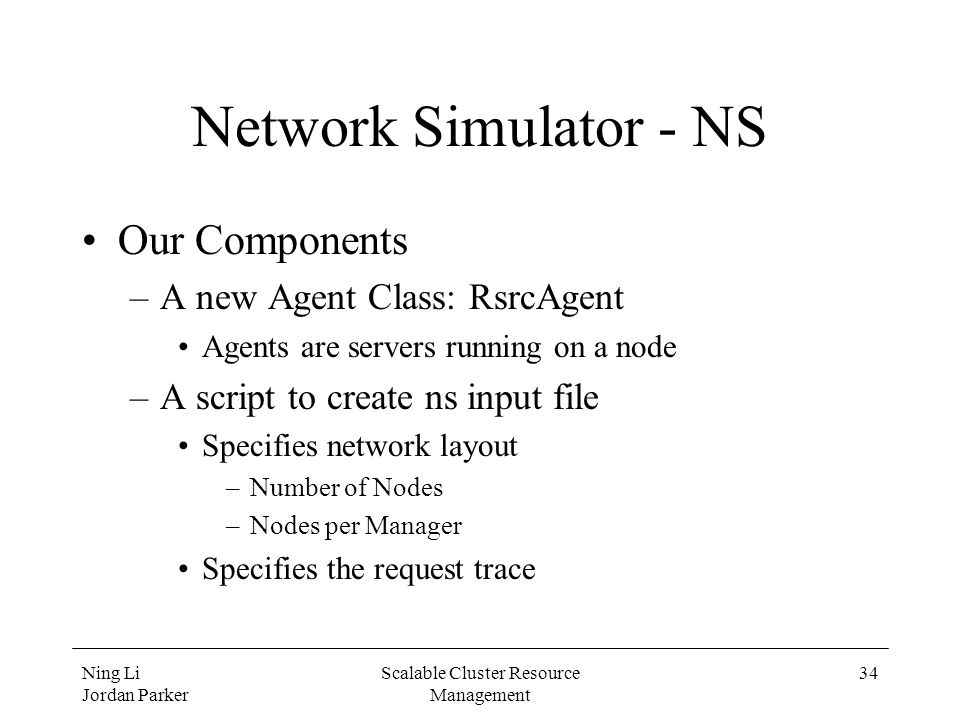 Ning Li Jordan Parker Scalable Cluster Resource Management 34 Network Simulator - NS Our Components –A new Agent Class: RsrcAgent Agents are servers r
