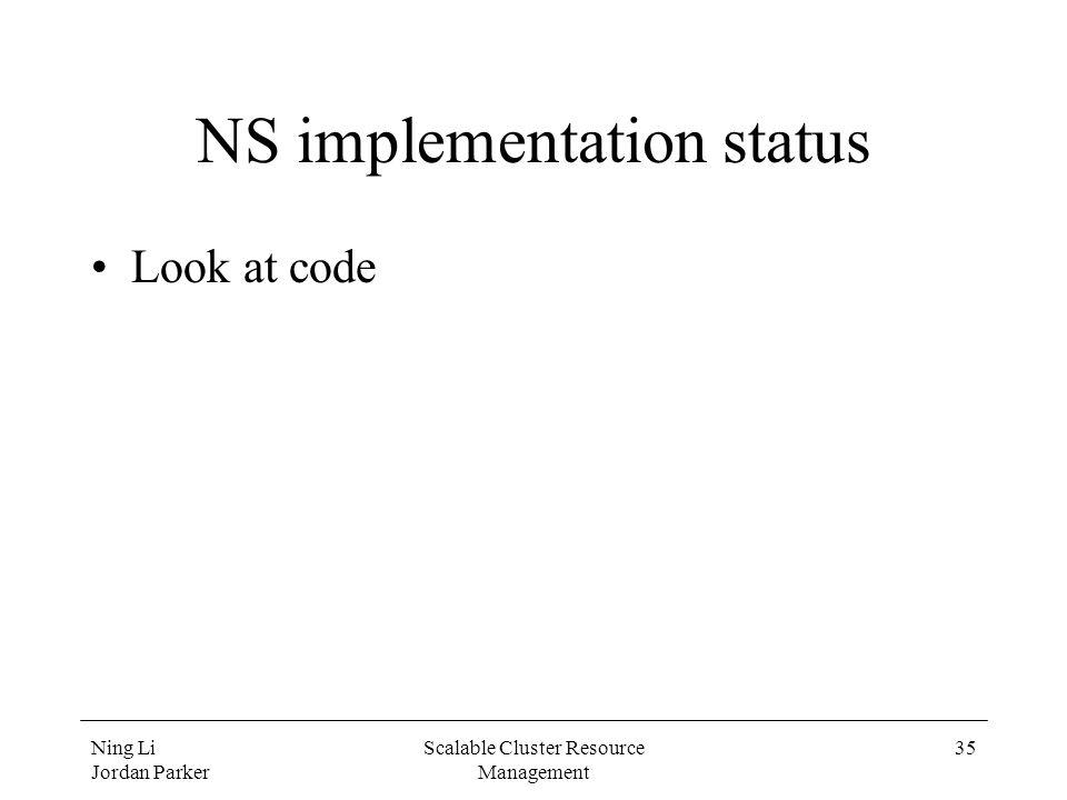 Ning Li Jordan Parker Scalable Cluster Resource Management 35 NS implementation status Look at code