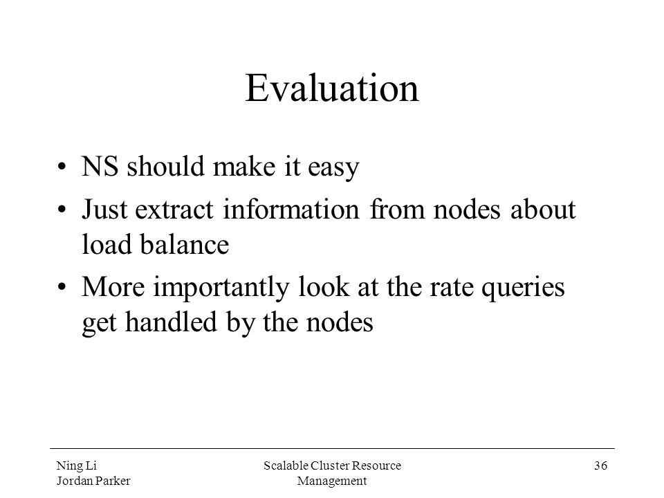 Ning Li Jordan Parker Scalable Cluster Resource Management 36 Evaluation NS should make it easy Just extract information from nodes about load balance More importantly look at the rate queries get handled by the nodes