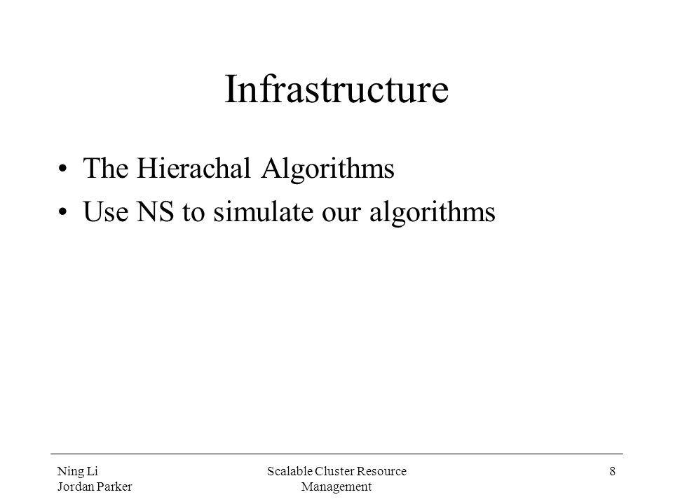 Ning Li Jordan Parker Scalable Cluster Resource Management 8 Infrastructure The Hierachal Algorithms Use NS to simulate our algorithms