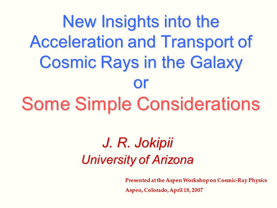 New Insights into the Acceleration and Transport of Cosmic Rays in the Galaxy or Some Simple Considerations J. R. Jokipii University of Arizona Presen