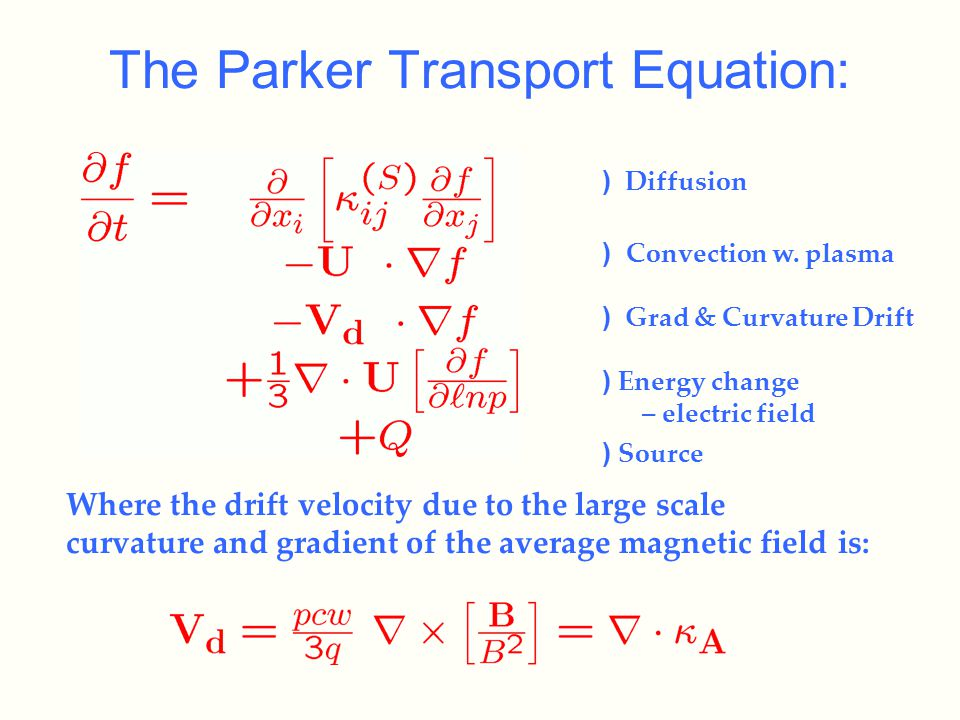 The Parker Transport Equation: Where the drift velocity due to the large scale curvature and gradient of the average magnetic field is: ) Diffusion ) Convection w.