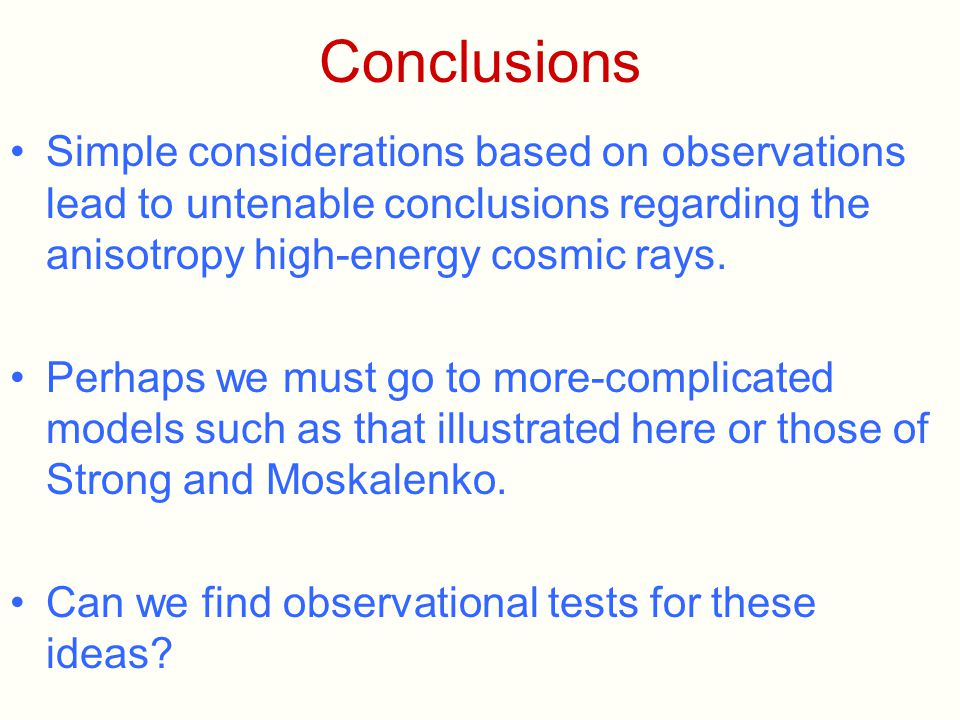 Conclusions Simple considerations based on observations lead to untenable conclusions regarding the anisotropy high-energy cosmic rays. Perhaps we mus