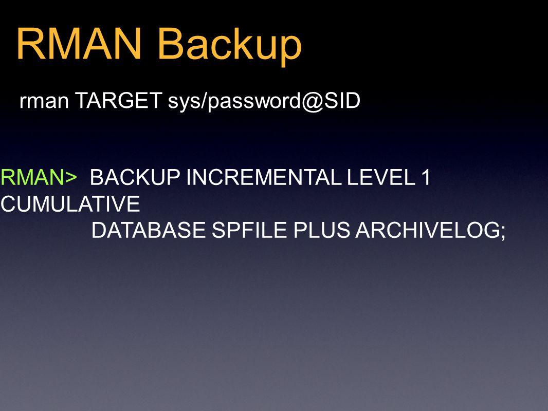 RMAN Backup rman TARGET sys/password@SID RMAN> BACKUP INCREMENTAL LEVEL 1 CUMULATIVE DATABASE SPFILE PLUS ARCHIVELOG;